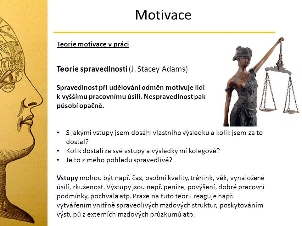 Motivace Teorie motivace v práci Teorie spravedlnosti (J. Stacey Adams ) Spravedlnost při udělování odměn motivuje lidi k vyššímu pracovnímu úsilí. Ne