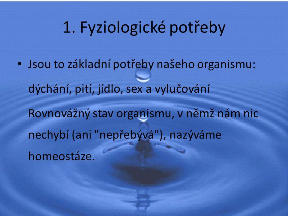 1. Fyziologické potřeby Jsou to základní potřeby našeho organismu: dýchání, pití, jídlo, sex a vylučování Rovnovážný stav organismu, v němž nám nic ne