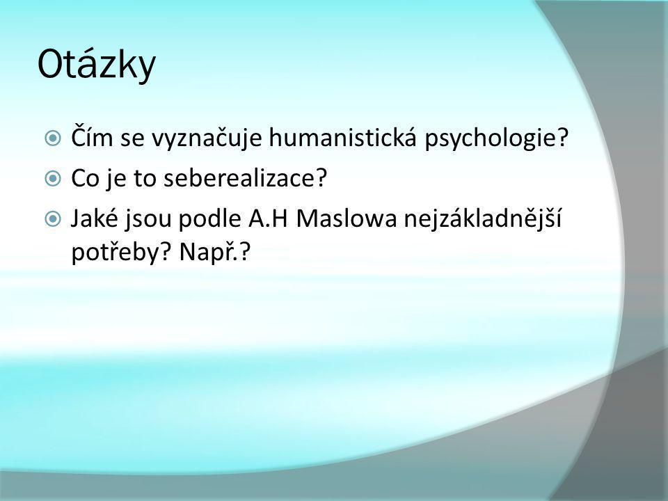 Otázky  Čím se vyznačuje humanistická psychologie?  Co je to seberealizace?  Jaké jsou podle A.H Maslowa nejzákladnější potřeby? Např.?