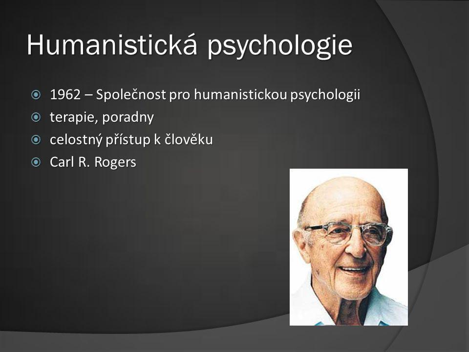 Humanistická psychologie  1962 – Společnost pro humanistickou psychologii  terapie, poradny  celostný přístup k člověku  Carl R. Rogers