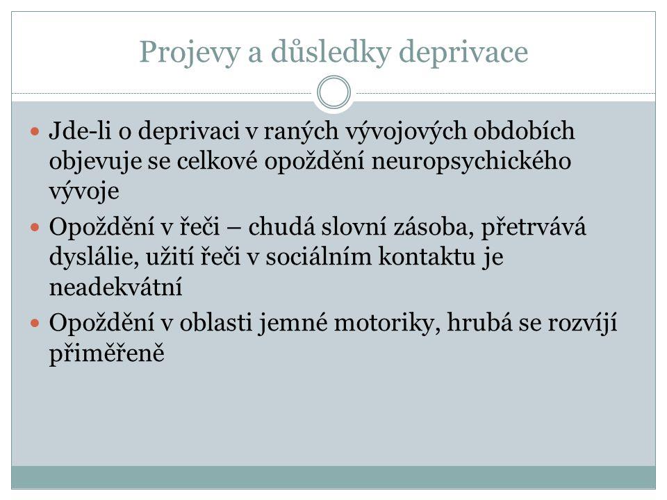 Projevy a důsledky deprivace Jde-li o deprivaci v raných vývojových obdobích objevuje se celkové opoždění neuropsychického vývoje Opoždění v řeči – ch