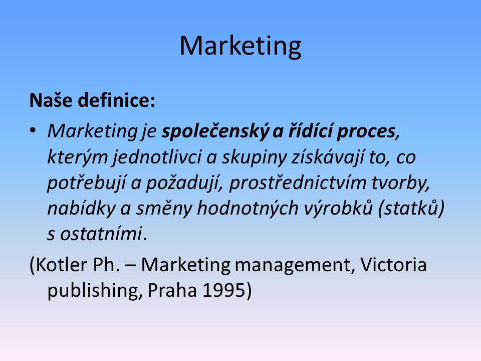 Marketing Naše definice: Marketing je společenský a řídící proces, kterým jednotlivci a skupiny získávají to, co potřebují a požadují, prostřednictvím tvorby, nabídky a směny hodnotných výrobků (statků) s ostatními.