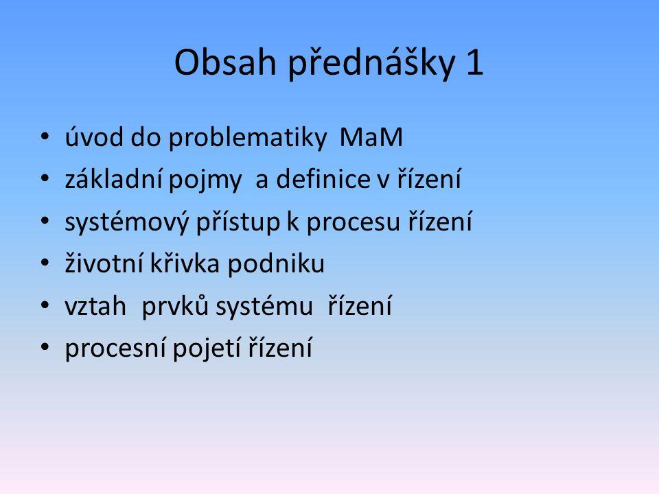 Obsah přednášky 1 úvod do problematiky MaM základní pojmy a definice v řízení systémový přístup k procesu řízení životní křivka podniku vztah prvků systému řízení procesní pojetí řízení