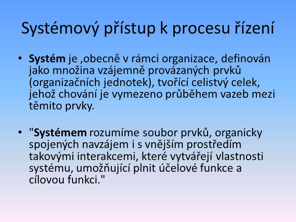 Systémový přístup k procesu řízení Systém je,obecně v rámci organizace, definován jako množina vzájemně provázaných prvků (organizačních jednotek), tvořící celistvý celek, jehož chování je vymezeno průběhem vazeb mezi těmito prvky.