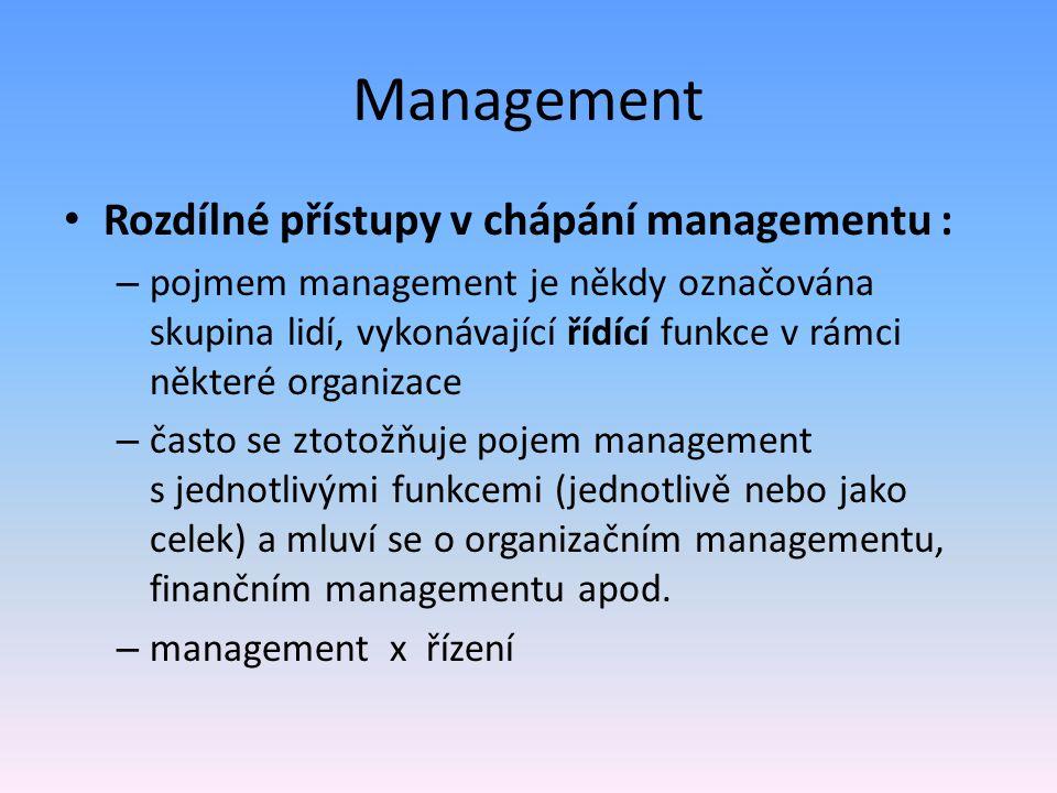 Management Rozdílné přístupy v chápání managementu : – pojmem management je někdy označována skupina lidí, vykonávající řídící funkce v rámci některé organizace – často se ztotožňuje pojem management s jednotlivými funkcemi (jednotlivě nebo jako celek) a mluví se o organizačním managementu, finančním managementu apod.