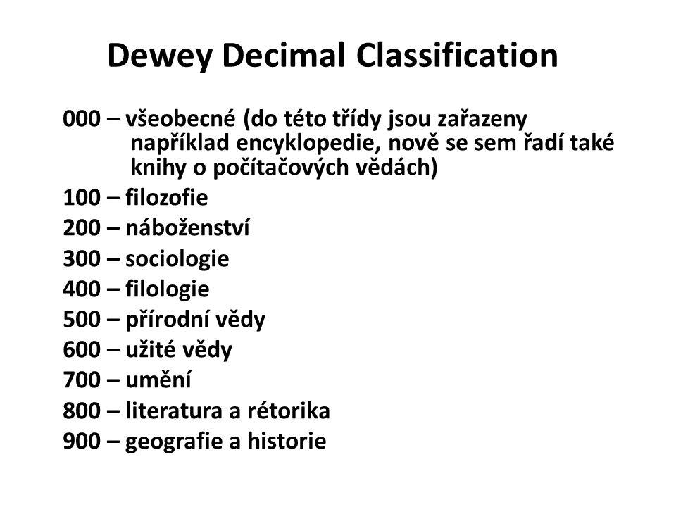 Dewey Decimal Classification 000 – všeobecné (do této třídy jsou zařazeny například encyklopedie, nově se sem řadí také knihy o počítačových vědách) 100 – filozofie 200 – náboženství 300 – sociologie 400 – filologie 500 – přírodní vědy 600 – užité vědy 700 – umění 800 – literatura a rétorika 900 – geografie a historie