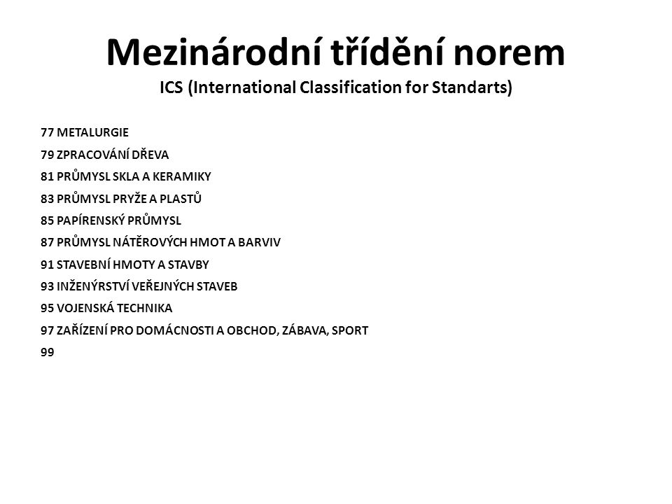 Mezinárodní třídění norem ICS (International Classification for Standarts) 77 METALURGIE 79 ZPRACOVÁNÍ DŘEVA 81 PRŮMYSL SKLA A KERAMIKY 83 PRŮMYSL PRYŽE A PLASTŮ 85 PAPÍRENSKÝ PRŮMYSL 87 PRŮMYSL NÁTĚROVÝCH HMOT A BARVIV 91 STAVEBNÍ HMOTY A STAVBY 93 INŽENÝRSTVÍ VEŘEJNÝCH STAVEB 95 VOJENSKÁ TECHNIKA 97 ZAŘÍZENÍ PRO DOMÁCNOSTI A OBCHOD, ZÁBAVA, SPORT 99