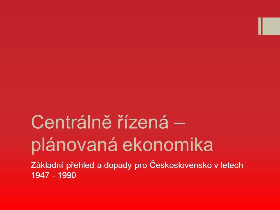 Centrálně řízená – plánovaná ekonomika Základní přehled a dopady pro Československo v letech 1947 - 1990