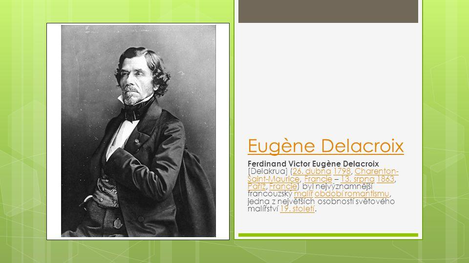 Eugène Delacroix Ferdinand Victor Eugène Delacroix [Delakrua] (26. dubna 1798, Charenton- Saint-Maurice, Francie – 13. srpna 1863, Paříž, Francie) byl