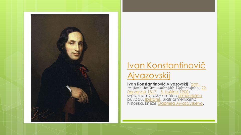 Ivan Konstantinovič Ajvazovskij Ivan Konstantinovič Ajvazovskij (arm. Հովհաննես Կոստանդինի Այվազովսկի, 29. července 1817 – 5. května 1900) — světoznám