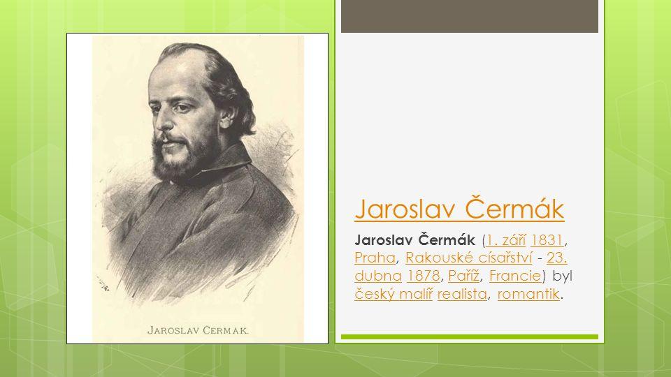 Jaroslav Čermák Jaroslav Čermák (1. září 1831, Praha, Rakouské císařství - 23. dubna 1878, Paříž, Francie) byl český malíř realista, romantik.1. září1
