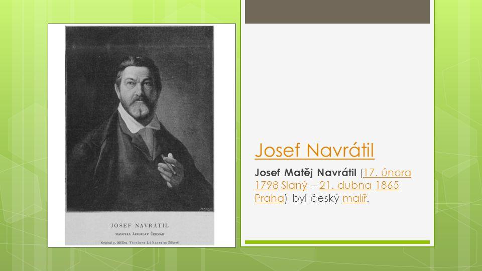 Josef Navrátil Josef Matěj Navrátil (17. února 1798 Slaný – 21. dubna 1865 Praha) byl český malíř.17. února 1798Slaný21. dubna1865 Prahamalíř