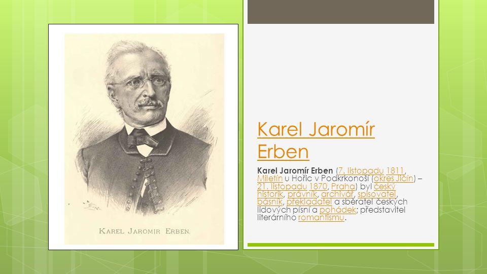 Karel Jaromír Erben Karel Jaromír Erben (7. listopadu 1811, Miletín u Hořic v Podkrkonoší (okres Jičín) – 21. listopadu 1870, Praha) byl český histori