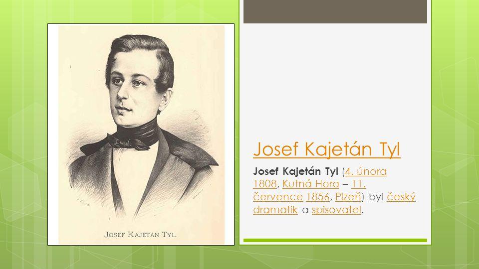 Josef Kajetán Tyl Josef Kajetán Tyl (4. února 1808, Kutná Hora – 11. července 1856, Plzeň) byl český dramatik a spisovatel.4. února 1808Kutná Hora11.
