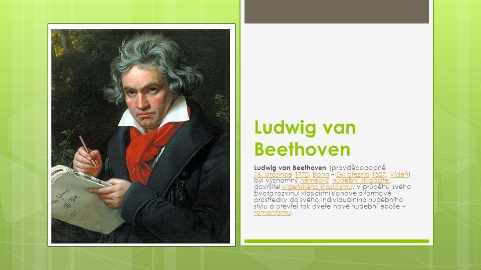 Ludwig van Beethoven Ludwig van Beethoven (pravděpodobně 16. prosince 1770, Bonn – 26. března 1827, Vídeň) byl významný německý hudební skladatel, dov