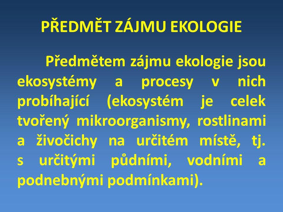 PŘEDMĚT ZÁJMU EKOLOGIE Předmětem zájmu ekologie jsou ekosystémy a procesy v nich probíhající (ekosystém je celek tvořený mikroorganismy, rostlinami a živočichy na určitém místě, tj.