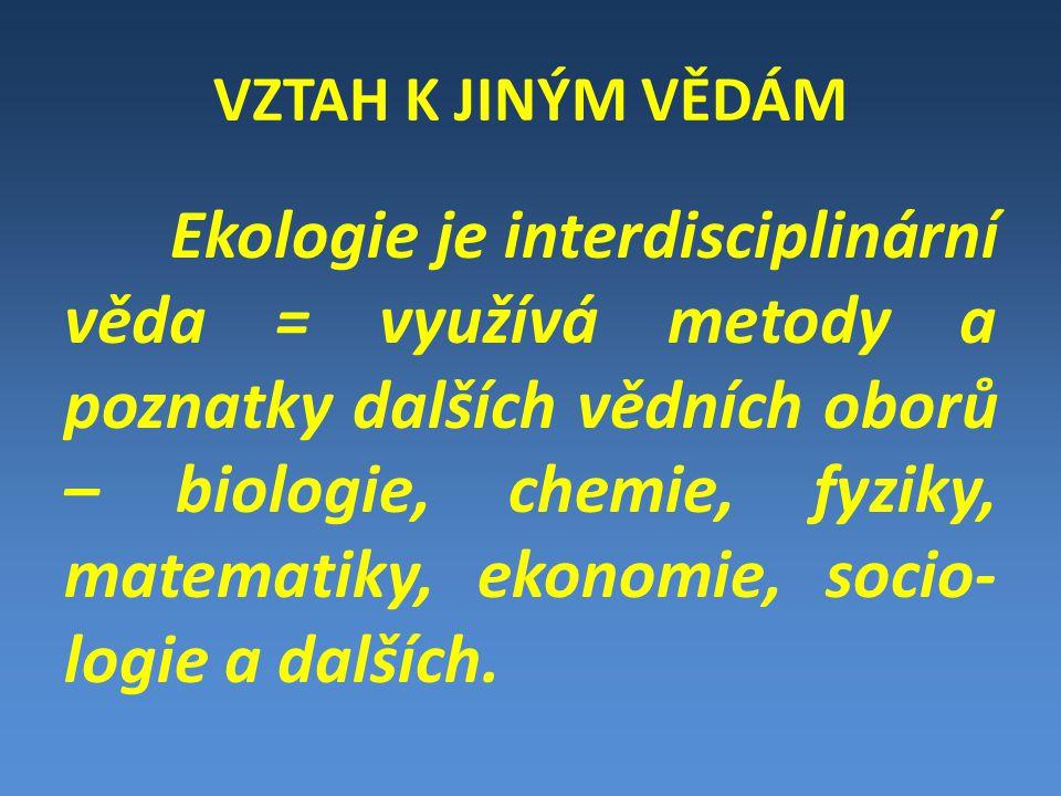 VZTAH K JINÝM VĚDÁM Ekologie je interdisciplinární věda = využívá metody a poznatky dalších vědních oborů – biologie, chemie, fyziky, matematiky, ekonomie, socio- logie a dalších.
