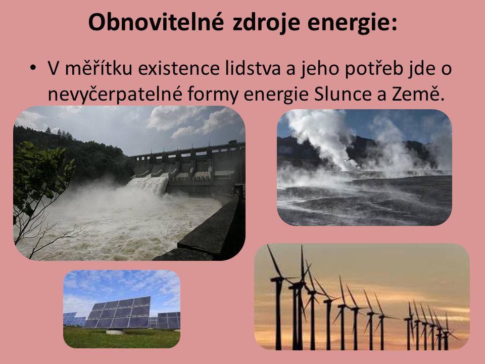 Obnovitelné zdroje energie: V měřítku existence lidstva a jeho potřeb jde o nevyčerpatelné formy energie Slunce a Země.
