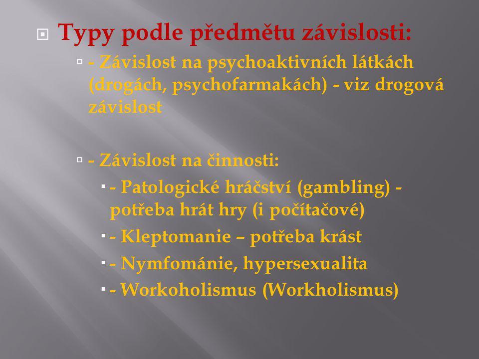  Typy podle předmětu závislosti:  - Závislost na psychoaktivních látkách (drogách, psychofarmakách) - viz drogová závislost  - Závislost na činnosti:  - Patologické hráčství (gambling) - potřeba hrát hry (i počítačové)  - Kleptomanie – potřeba krást  - Nymfománie, hypersexualita  - Workoholismus (Workholismus)