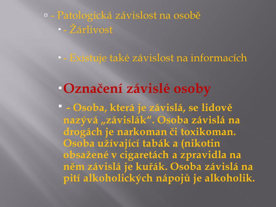 """ - Patologická závislost na osobě  - Žárlivost  - Existuje také závislost na informacích  Označení závislé osoby  - Osoba, která je závislá, se lidově nazývá """"závislák ."""
