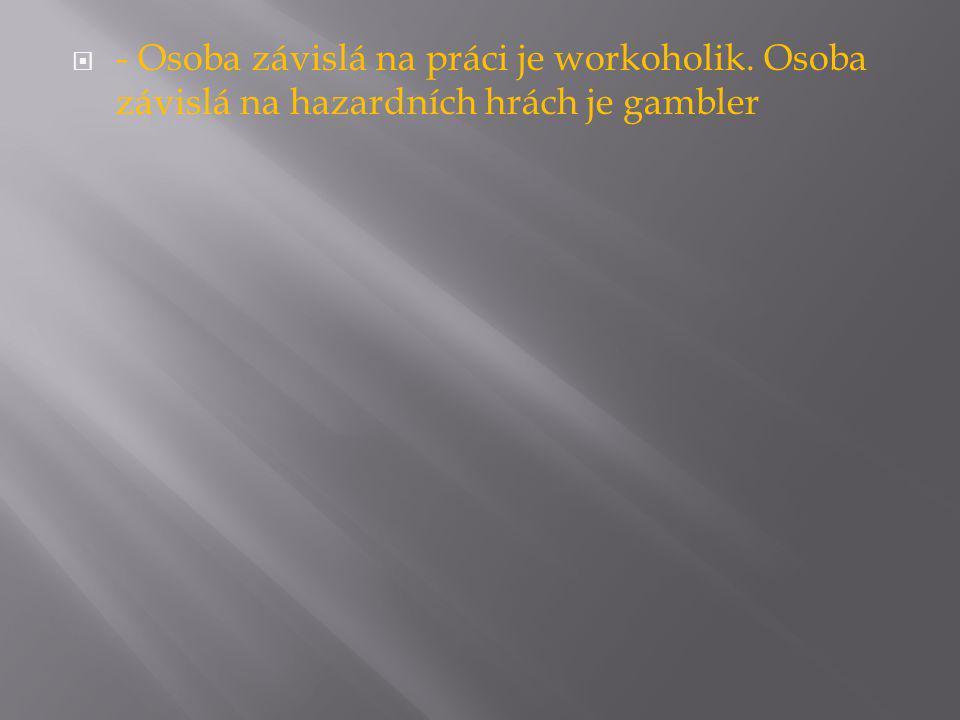  - Osoba závislá na práci je workoholik. Osoba závislá na hazardních hrách je gambler