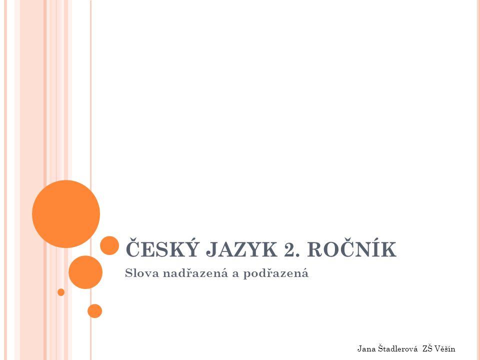 ČESKÝ JAZYK 2. ROČNÍK Slova nadřazená a podřazená Jana Štadlerová ZŠ Věšín