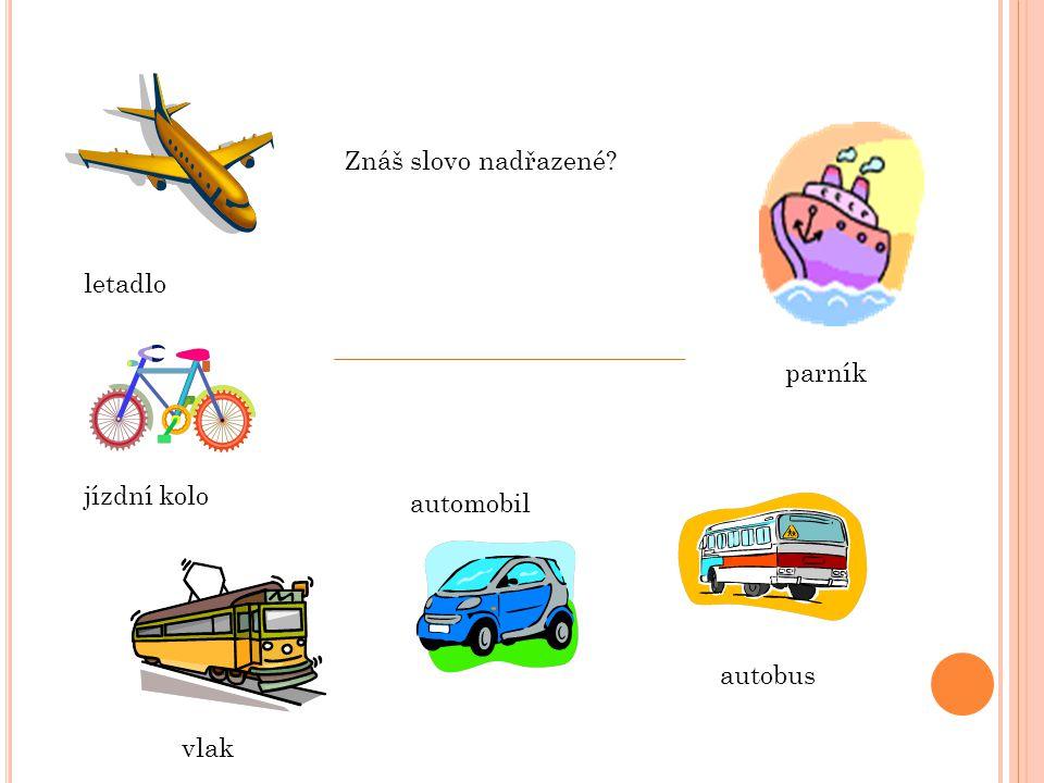 letadlo jízdní kolo vlak automobil autobus parník Znáš slovo nadřazené?