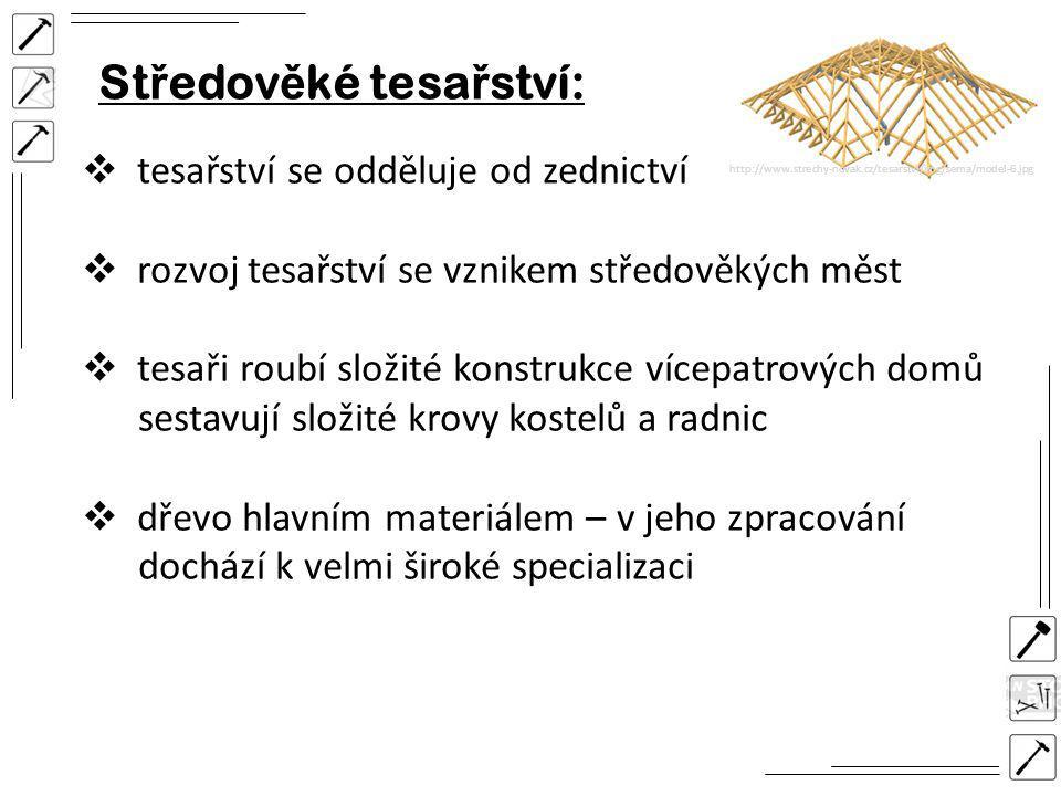 St ř edov ě ké tesa ř ství:  tesařství se odděluje od zednictví  rozvoj tesařství se vznikem středověkých měst  tesaři roubí složité konstrukce vícepatrových domů sestavují složité krovy kostelů a radnic  dřevo hlavním materiálem – v jeho zpracování dochází k velmi široké specializaci http://www.strechy-novak.cz/tesarstvi/img/sema/model-6.jpg