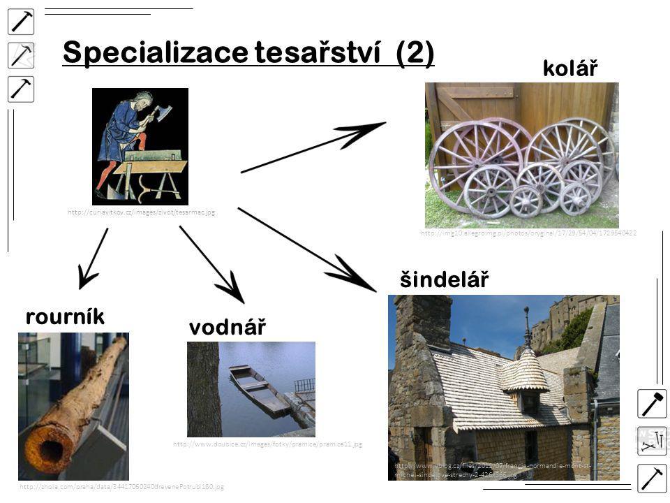 Specializace tesa ř ství (2) http://curiavitkov.cz/images/zivot/tesarmac.jpg vodná ř kolá ř http://www.doubice.cz/images/fotky/pramice/pramice11.jpg http://img10.allegroimg.pl/photos/oryginal/17/29/54/04/1729540422 http://zhola.com/praha/data/34417060240drevenePotrubi180.jpg rourník šindelá ř http://www.vblog.cz/files/2011/07/francie-normandie-mont-st- michel-sindelove-strechy-2-426x366.jpg