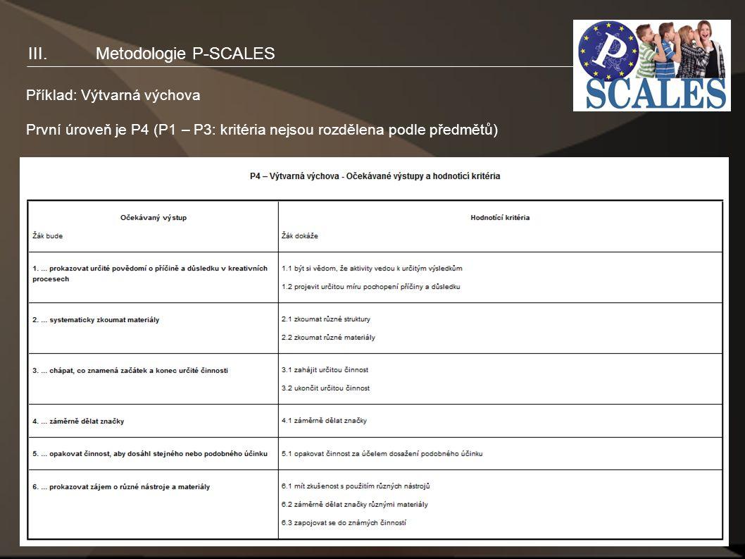 13 Příklad: Výtvarná výchova První úroveň je P4 (P1 – P3: kritéria nejsou rozdělena podle předmětů) III.Metodologie P-SCALES