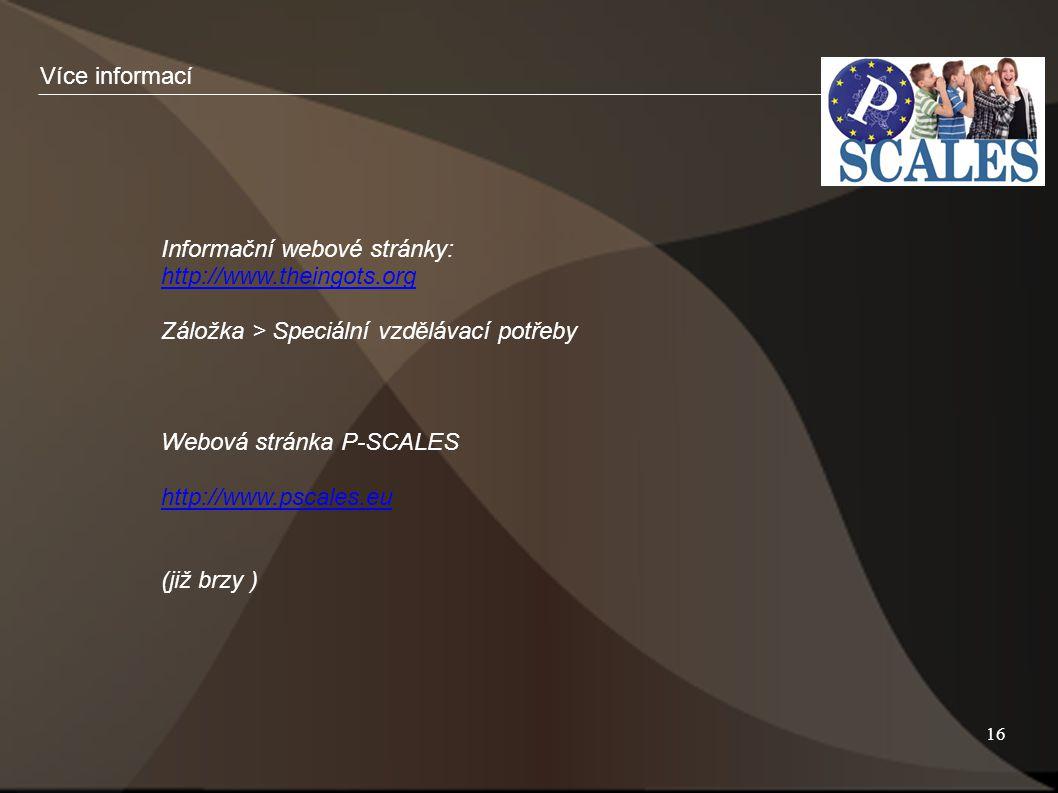 16 Informační webové stránky: http://www.theingots.org Záložka > Speciální vzdělávací potřeby Webová stránka P-SCALES http://www.pscales.eu (již brzy ) Více informací