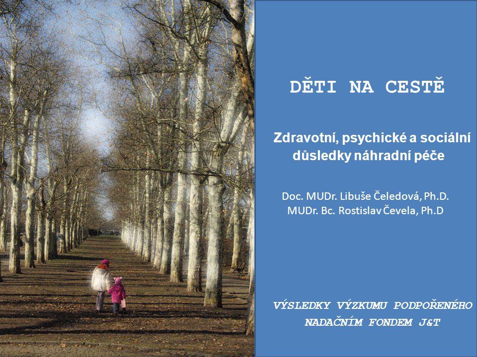 Doc. MUDr. Libuše Čeledová, Ph.D. MUDr. Bc. Rostislav Čevela, Ph.D DĚTI NA CESTĚ Zdravotní, psychické a sociální důsledky náhradní péče VÝSLEDKY VÝZKU