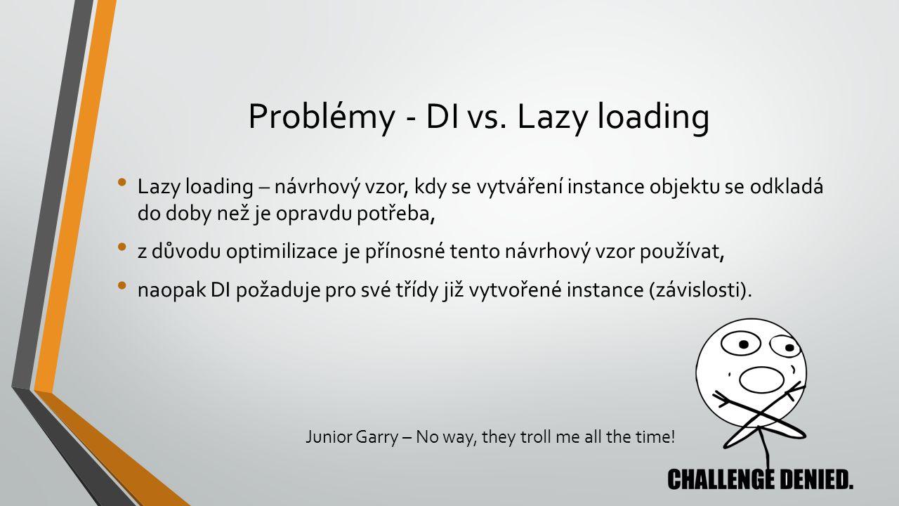 Problémy - DI vs. Lazy loading Lazy loading – návrhový vzor, kdy se vytváření instance objektu se odkladá do doby než je opravdu potřeba, z důvodu opt