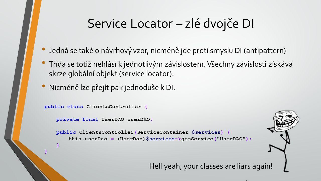 Service Locator – zlé dvojče DI Jedná se také o návrhový vzor, nicméně jde proti smyslu DI (antipattern) Třída se totiž nehlásí k jednotlivým závislos