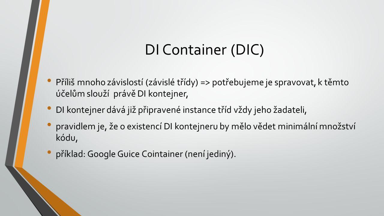 DI Container (DIC) Příliš mnoho závislostí (závislé třídy) => potřebujeme je spravovat, k těmto účelům slouží právě DI kontejner, DI kontejner dává ji