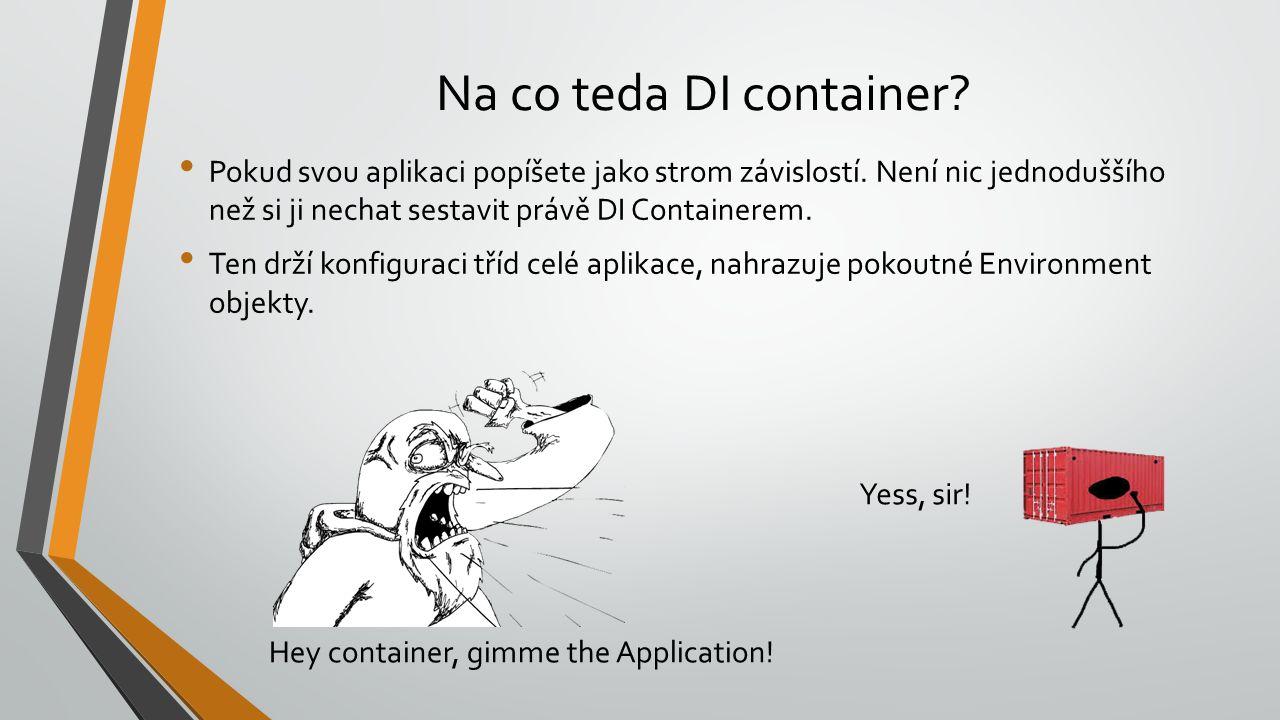 Na co teda DI container? Pokud svou aplikaci popíšete jako strom závislostí. Není nic jednoduššího než si ji nechat sestavit právě DI Containerem. Ten