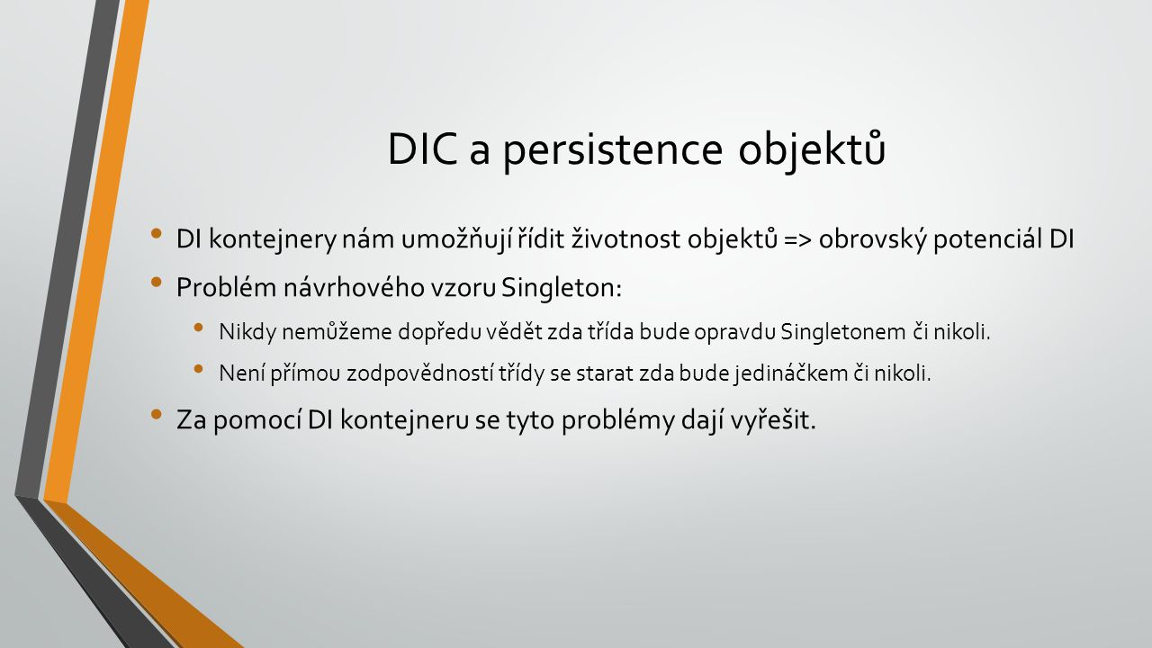 DIC a persistence objektů DI kontejnery nám umožňují řídit životnost objektů => obrovský potenciál DI Problém návrhového vzoru Singleton: Nikdy nemůže