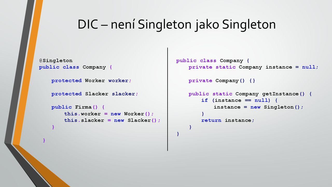 DIC – není Singleton jako Singleton @Singleton public class Company { protected Worker worker; protected Slacker slacker; public Firma() { this.worker