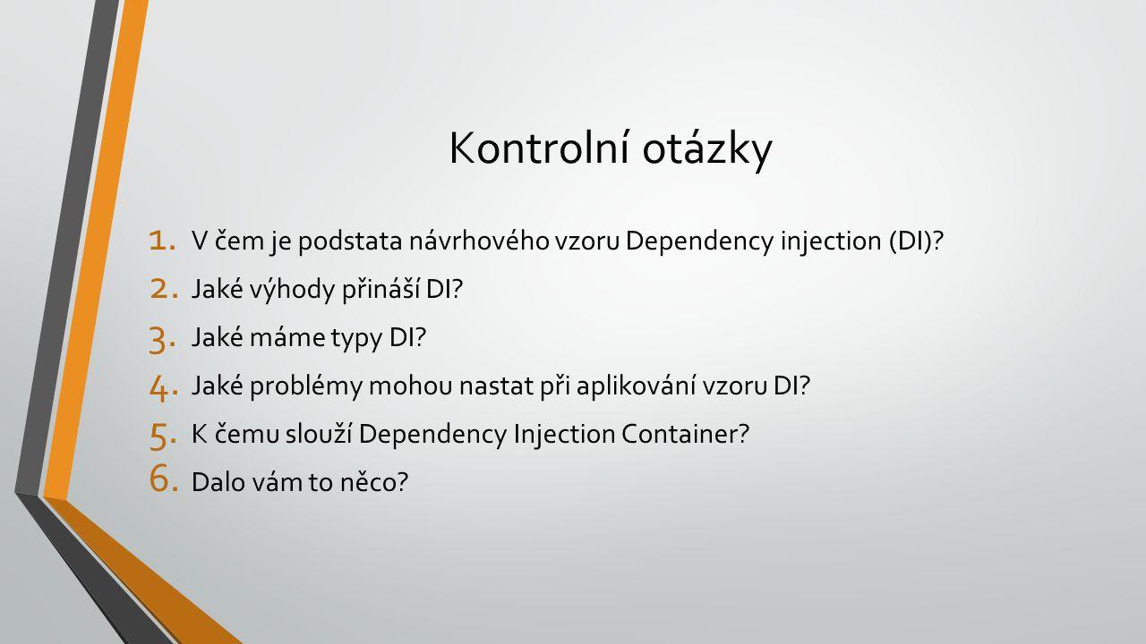 Kontrolní otázky 1. V čem je podstata návrhového vzoru Dependency injection (DI)? 2. Jaké výhody přináší DI? 3. Jaké máme typy DI? 4. Jaké problémy mo