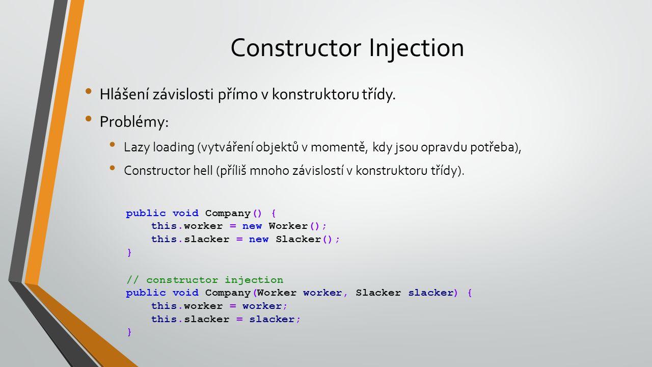 Constructor Injection Hlášení závislosti přímo v konstruktoru třídy. Problémy: Lazy loading (vytváření objektů v momentě, kdy jsou opravdu potřeba), C