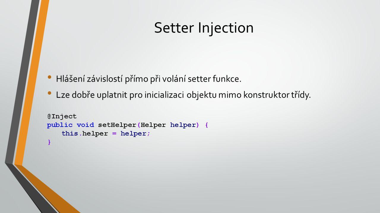 Setter Injection Hlášení závislostí přímo při volání setter funkce. Lze dobře uplatnit pro inicializaci objektu mimo konstruktor třídy. @Inject public