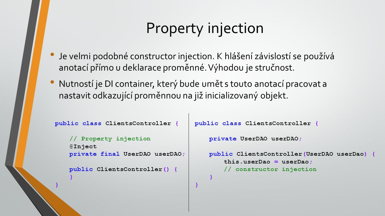 Property injection Je velmi podobné constructor injection. K hlášení závislostí se používá anotací přímo u deklarace proměnné. Výhodou je stručnost. N