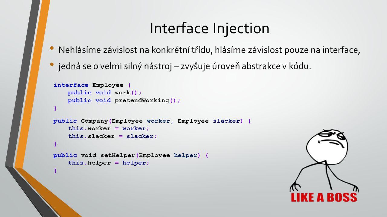 Interface Injection Nehlásíme závislost na konkrétní třídu, hlásíme závislost pouze na interface, jedná se o velmi silný nástroj – zvyšuje úroveň abst