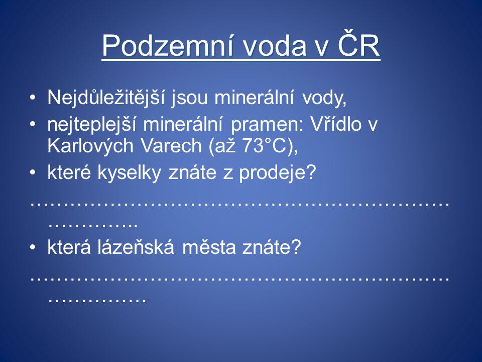 Podzemní voda v ČR Nejdůležitější jsou minerální vody, nejteplejší minerální pramen: Vřídlo v Karlových Varech (až 73°C), které kyselky znáte z prodej