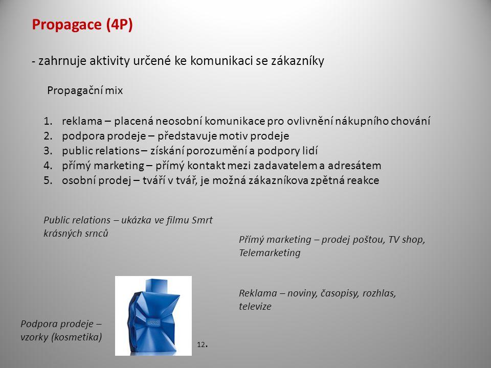 Propagace (4P) - zahrnuje aktivity určené ke komunikaci se zákazníky Propagační mix 1.reklama – placená neosobní komunikace pro ovlivnění nákupního chování 2.podpora prodeje – představuje motiv prodeje 3.public relations – získání porozumění a podpory lidí 4.přímý marketing – přímý kontakt mezi zadavatelem a adresátem 5.osobní prodej – tváří v tvář, je možná zákazníkova zpětná reakce Podpora prodeje – vzorky (kosmetika) Public relations – ukázka ve filmu Smrt krásných srnců Přímý marketing – prodej poštou, TV shop, Telemarketing Reklama – noviny, časopisy, rozhlas, televize 12.