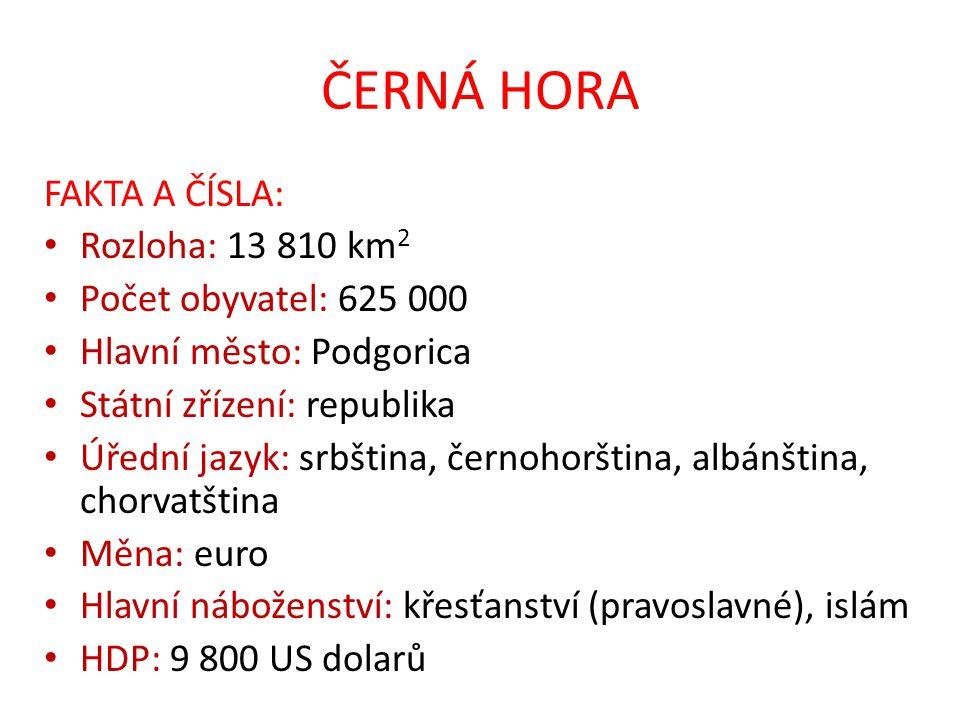 ČERNÁ HORA FAKTA A ČÍSLA: Rozloha: 13 810 km 2 Počet obyvatel: 625 000 Hlavní město: Podgorica Státní zřízení: republika Úřední jazyk: srbština, černo