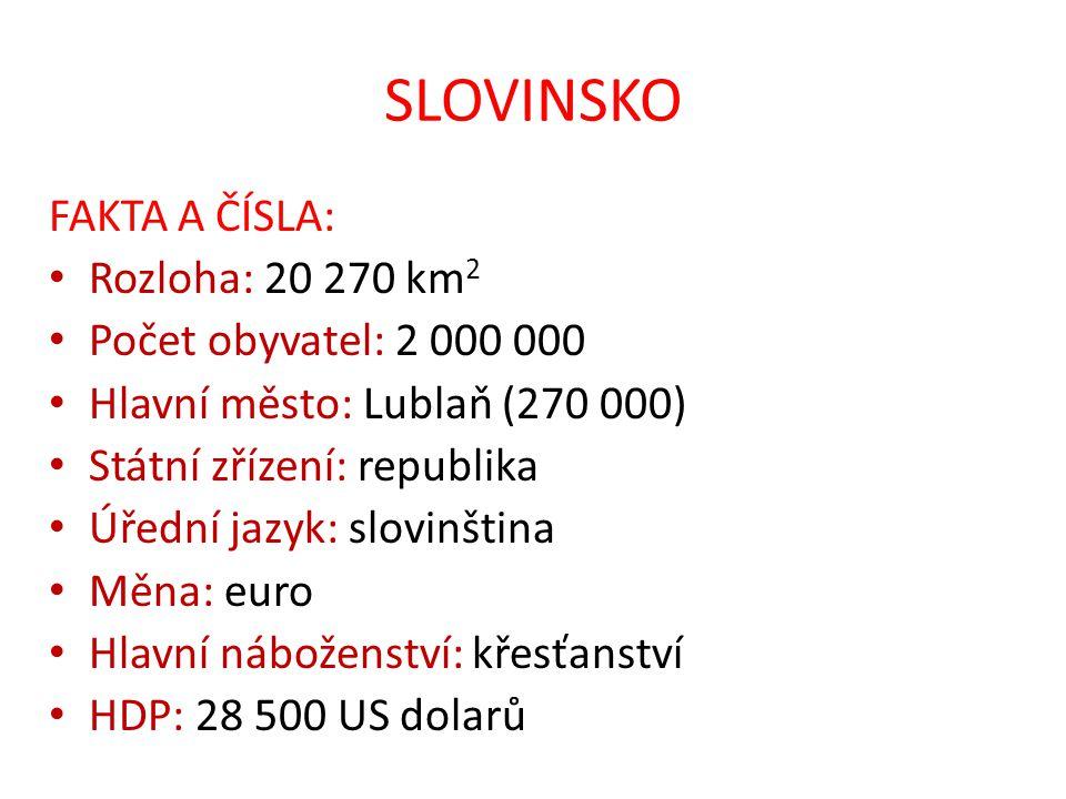 SLOVINSKO FAKTA A ČÍSLA: Rozloha: 20 270 km 2 Počet obyvatel: 2 000 000 Hlavní město: Lublaň (270 000) Státní zřízení: republika Úřední jazyk: slovinš