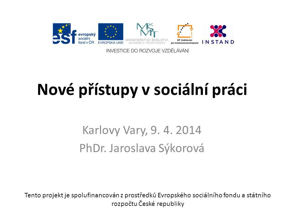 Nové přístupy v sociální práci Karlovy Vary, 9. 4. 2014 PhDr. Jaroslava Sýkorová Tento projekt je spolufinancován z prostředků Evropského sociálního f