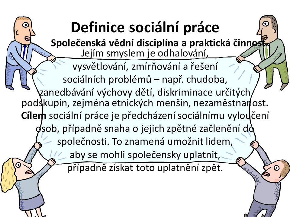Definice sociální práce Společenská vědní disciplína a praktická činnost. Jejím smyslem je odhalování, vysvětlování, zmírňování a řešení sociálních pr