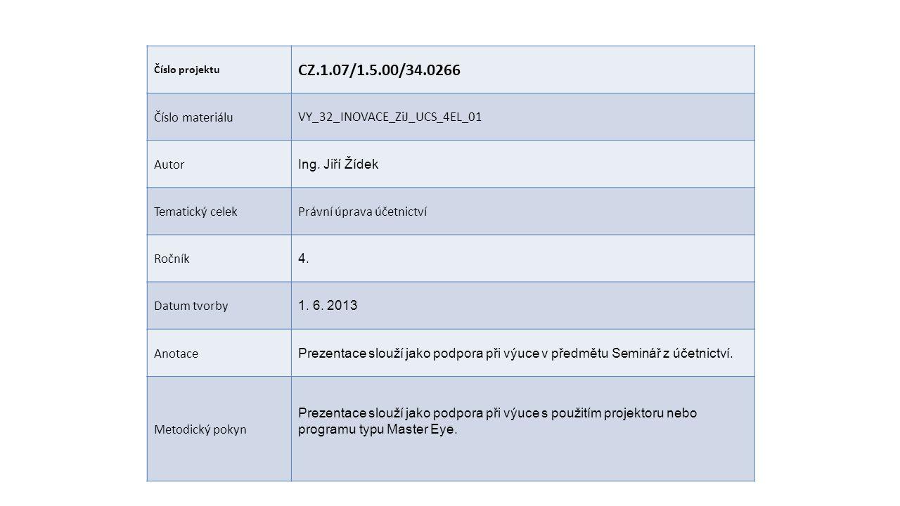 Číslo projektu CZ.1.07/1.5.00/34.0266 Číslo materiáluVY_32_INOVACE_ZiJ_UCS_4EL_01 Autor Ing. Jiří Žídek Tematický celekPrávní úprava účetnictví Ročník